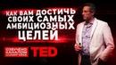 TED Как вам достичь своих самых амбициозных целей
