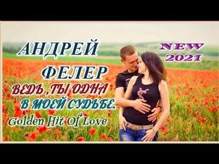 GOLDEN HIT OF LOVE  АНДРЕЙ ФЕЛЕР  ВЕДЬ ТЫ ОДНА В МОЕЙ СУДЬБЕ 2021