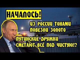 НАЧАЛОСЬ! Из России ТОННАМИ ПОВЕЗЛИ ЗОЛОТО! Путинские дружки СМЕТАЮТ ВСЁ под чистую!?ПУТИН КРЕМЛЬ ЦБ