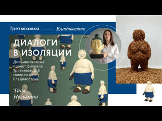 Третьяковка  Владивосток. Диалоги в изоляции. Таня Нельмина