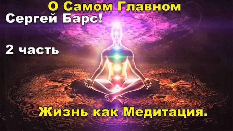 О Самом Главном 🙏Жизнь как Медитация 🎆 Сергей Барс 2 часть