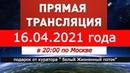 Прямой Эфир ! Прямая Трансляция ! 16.04.2021 года в 2000