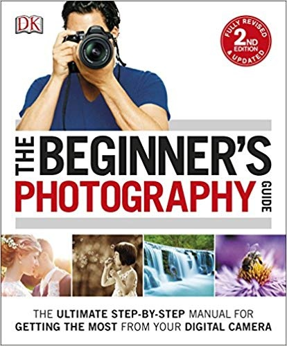 The Beginner's Photography Guide The Ultimate Step-by-Step Manual for Getting the Most from your Digital Camera, 2nd Edition