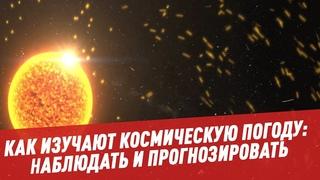 Как изучают космическую погоду: наблюдать и прогнозировать