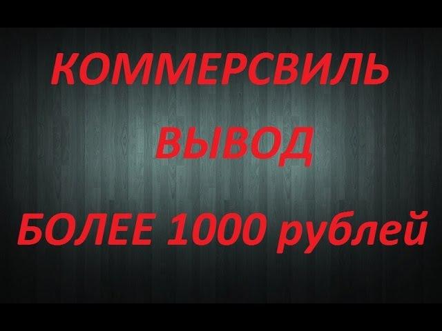 Коммерсвиль вывод в сумме более 1000 рублей , куда вложить деньги Заработок для каждого