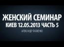 Женский семинар. Часть 5 (Киев 12.05.2013) Александр Палиенко.