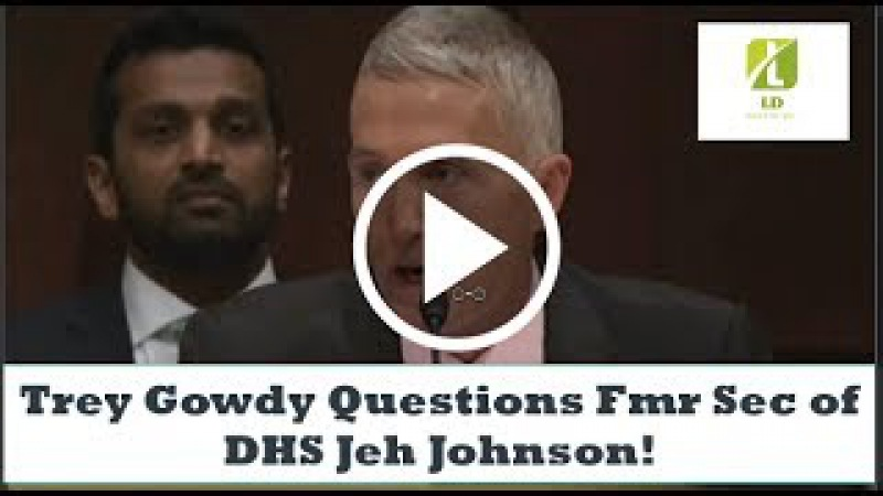Trey Gowdy Questions Fmr Sec of DHS Jeh Johnson!