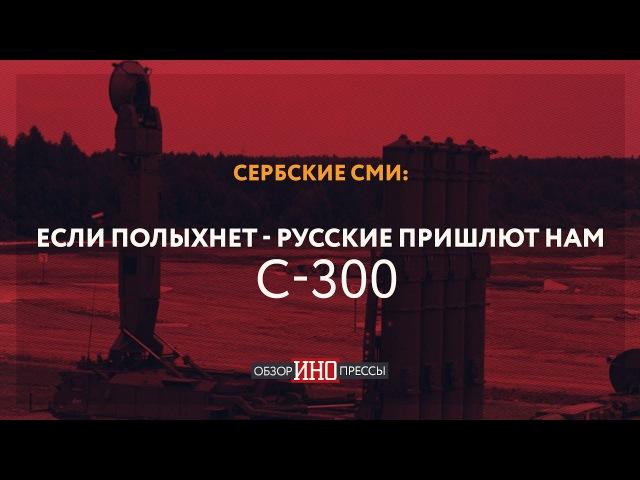 Сербские СМИ Если полыхнет русские пришлют нам С 300 Обзор ИноПрессы
