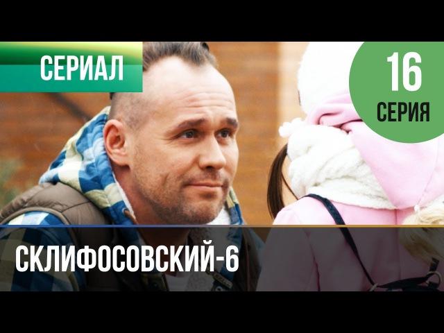 Склифосовский 6 сезон 16 серия Склиф 6 Мелодрама Фильмы и сериалы Русские мелодрамы