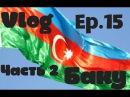 Ep 15 VLOG Самый большой в мире флаг Первобытные люди Баку Азербайджан Karpov