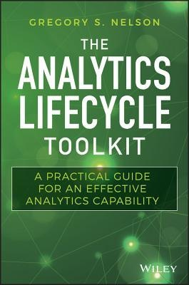 The Analytics Lifecycle Toolkit A Practical Guide for an Effective Analytics Capability (Wiley and SAS Business Series)