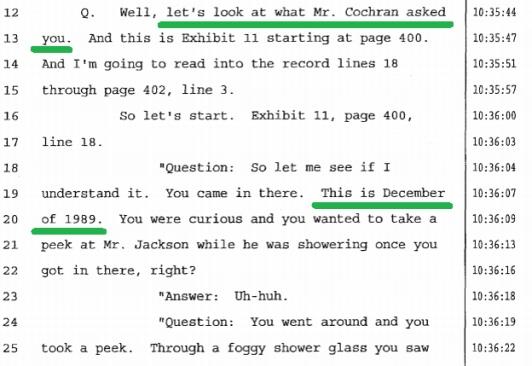 Ну, давайте посмотрим, о чем Вас просил Мистер Кокран. А это строка 11, на странице 400.- Вопрос: Давайте посмотрим, правильно ли я Вас понял. Вы же сами туда пришли. Это был декабрь 1989 года . Вам было любопытно когда вы туда вошли, и вы хотели взглянуть на мистера Джексона, пока он принимал душ, верно?- Ответ: Угу.