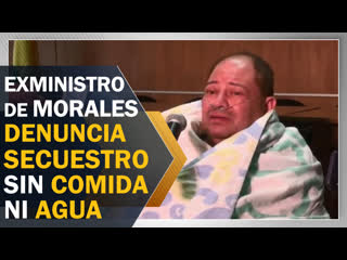 Exministro de Morales denuncia secuestro de 48 horas sin comida ni agua