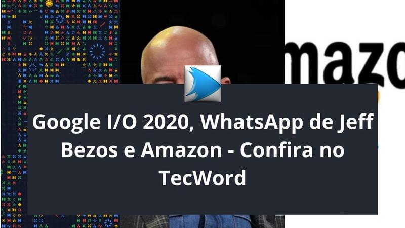Google I O 2020 WhatsApp de Jeff Bezos e Amazon Confira no TecWord