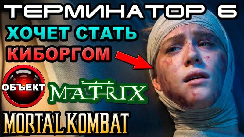 Терминатор 6 вырезанные сцены Матрица 4 мульт МК ОБЪЕКТ Terminator 6 Dark Fate мортал комбат