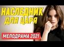 Приятненький фильм поселится в душе - НАСЛЕДНИК ДЛЯ ЦАРЯ Русские мелодрамы новинки 2021
