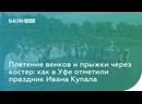 Плетение венков и прыжки через костер как в Уфе отметили праздник Ивана Купала