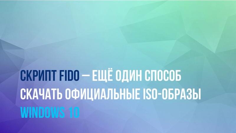 Скрипт Fido – ещё один способ скачать официальные ISO-образы Windows 10 (2019)