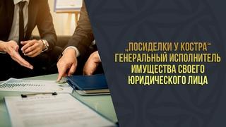 """""""Посиделки у костра"""" Генеральный исполнитель имущества своего юридического лица"""