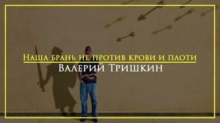 "Валерий Тришкин - ""Наша брань не против крови и плоти"""