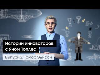 Выпуск 2: Томас Эдисон. Истории инноваторов с Яном Топлес.